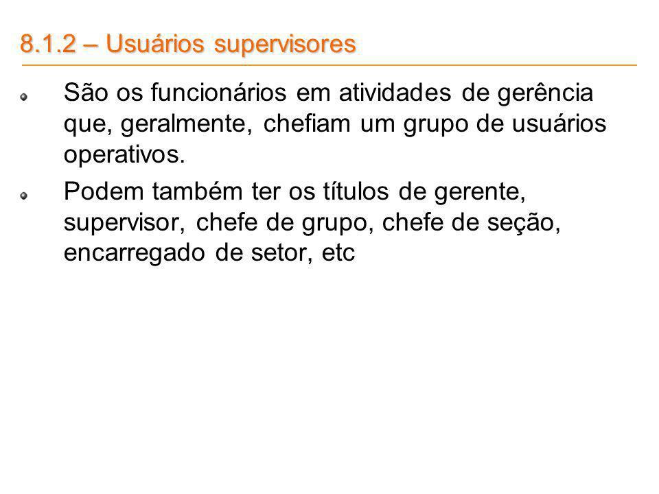 8.1.2 – Usuários supervisores São os funcionários em atividades de gerência que, geralmente, chefiam um grupo de usuários operativos. Podem também ter