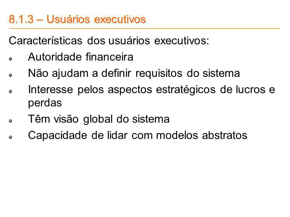 8.1.3 – Usuários executivos Características dos usuários executivos: Autoridade financeira Não ajudam a definir requisitos do sistema Interesse pelos
