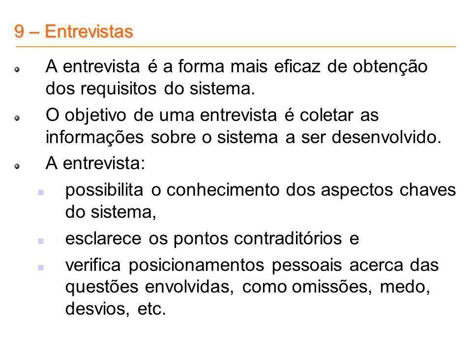 9 – Entrevistas A entrevista é a forma mais eficaz de obtenção dos requisitos do sistema. O objetivo de uma entrevista é coletar as informações sobre