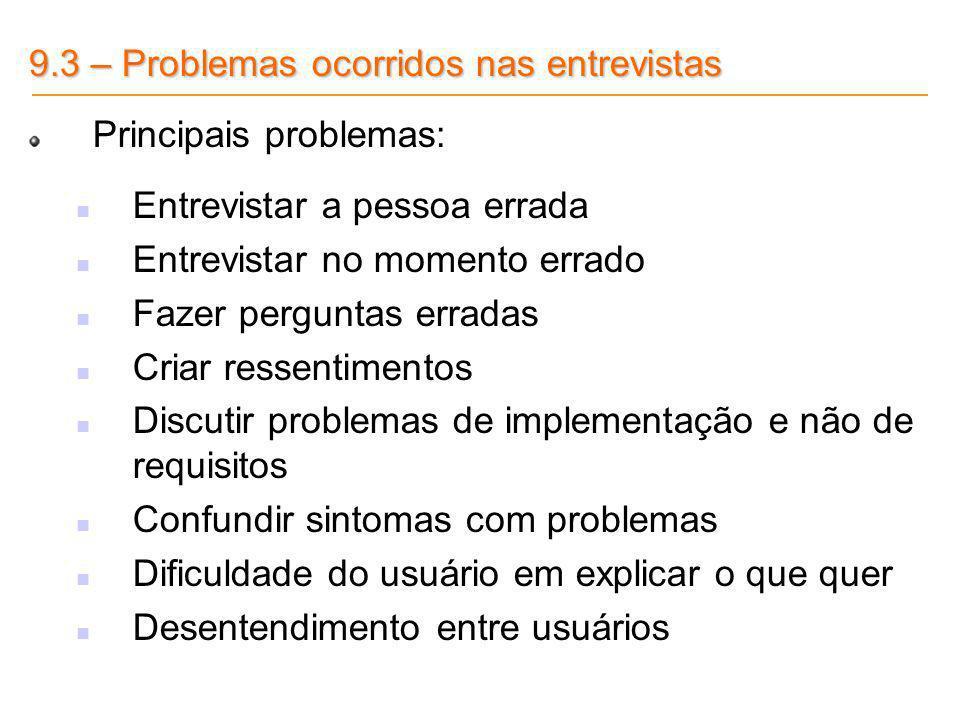 9.3 – Problemas ocorridos nas entrevistas Principais problemas: Entrevistar a pessoa errada Entrevistar no momento errado Fazer perguntas erradas Cria