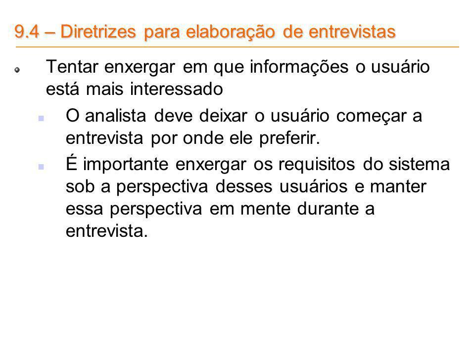 9.4 – Diretrizes para elaboração de entrevistas Tentar enxergar em que informações o usuário está mais interessado O analista deve deixar o usuário co