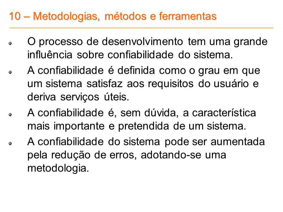 10 – Metodologias, métodos e ferramentas O processo de desenvolvimento tem uma grande influência sobre confiabilidade do sistema. A confiabilidade é d