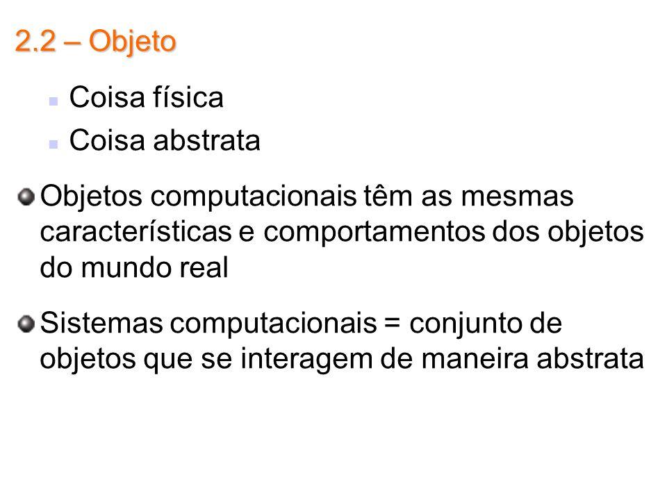 2.2 – Objeto Coisa física Coisa abstrata Objetos computacionais têm as mesmas características e comportamentos dos objetos do mundo real Sistemas comp