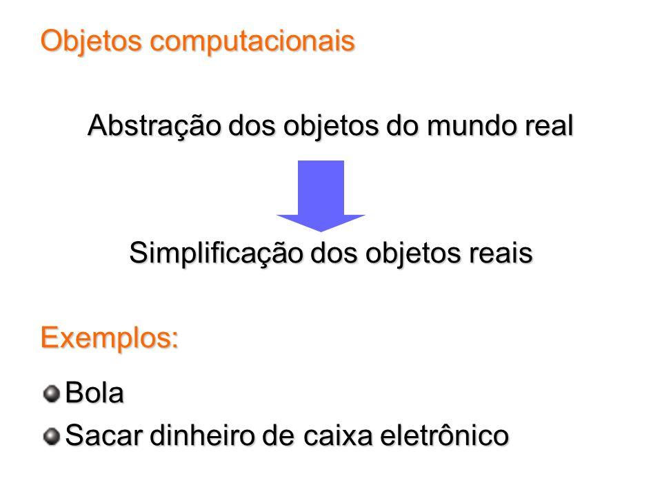 Objetos computacionais Abstração dos objetos do mundo real Simplificação dos objetos reais Exemplos:Bola Sacar dinheiro de caixa eletrônico