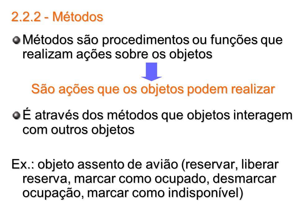 2.2.2 - Métodos Métodos são procedimentos ou funções que realizam ações sobre os objetos São ações que os objetos podem realizar É através dos métodos
