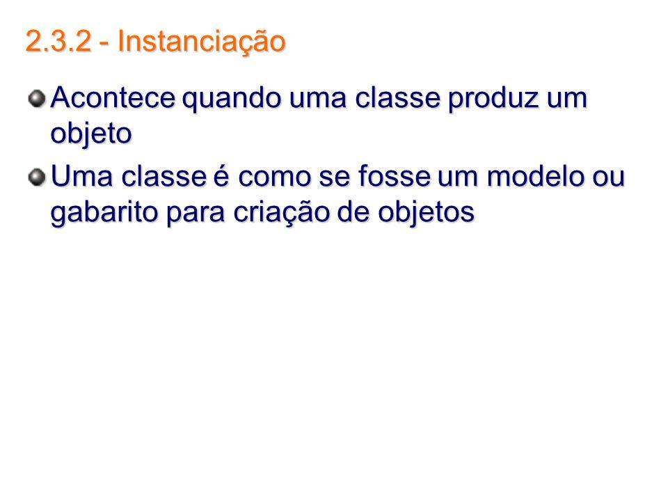 2.3.2 - Instanciação Acontece quando uma classe produz um objeto Uma classe é como se fosse um modelo ou gabarito para criação de objetos