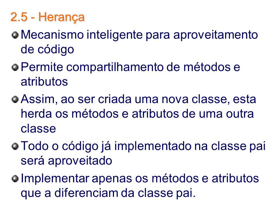 2.5 - Herança Mecanismo inteligente para aproveitamento de código Permite compartilhamento de métodos e atributos Assim, ao ser criada uma nova classe