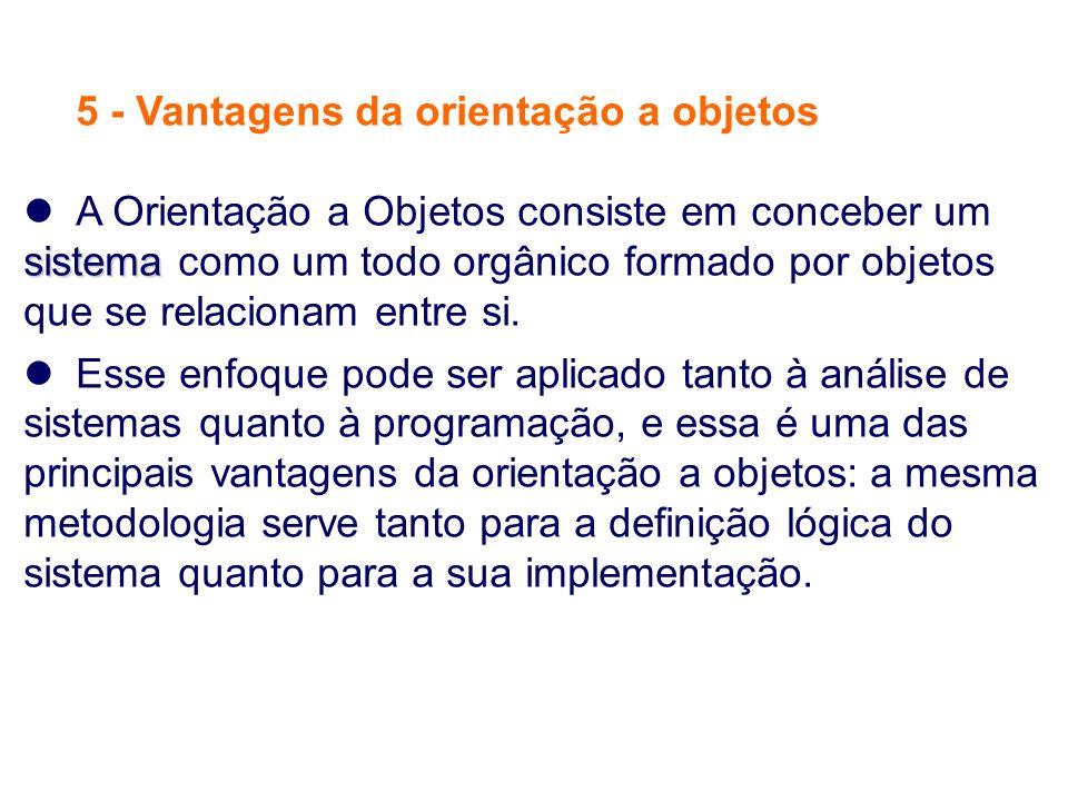 5 - Vantagens da orientação a objetos sistema A Orientação a Objetos consiste em conceber um sistema como um todo orgânico formado por objetos que se