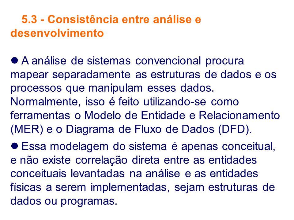 5.3 - Consistência entre análise e desenvolvimento A análise de sistemas convencional procura mapear separadamente as estruturas de dados e os process