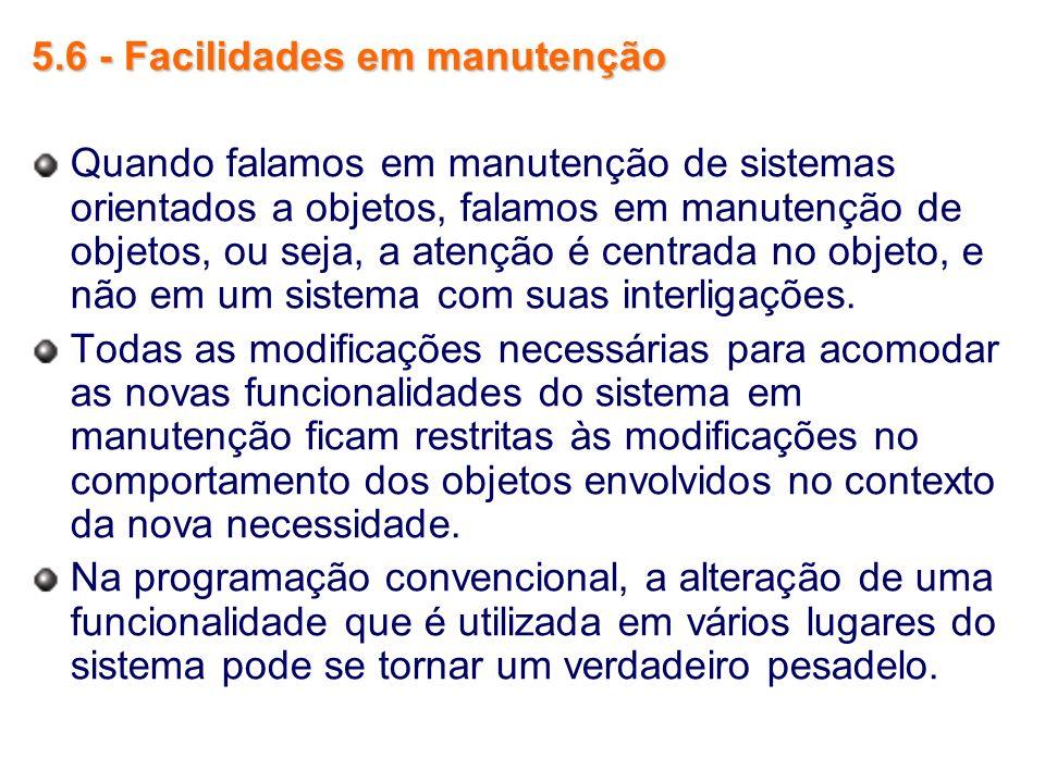 5.6 - Facilidades em manutenção Quando falamos em manutenção de sistemas orientados a objetos, falamos em manutenção de objetos, ou seja, a atenção é