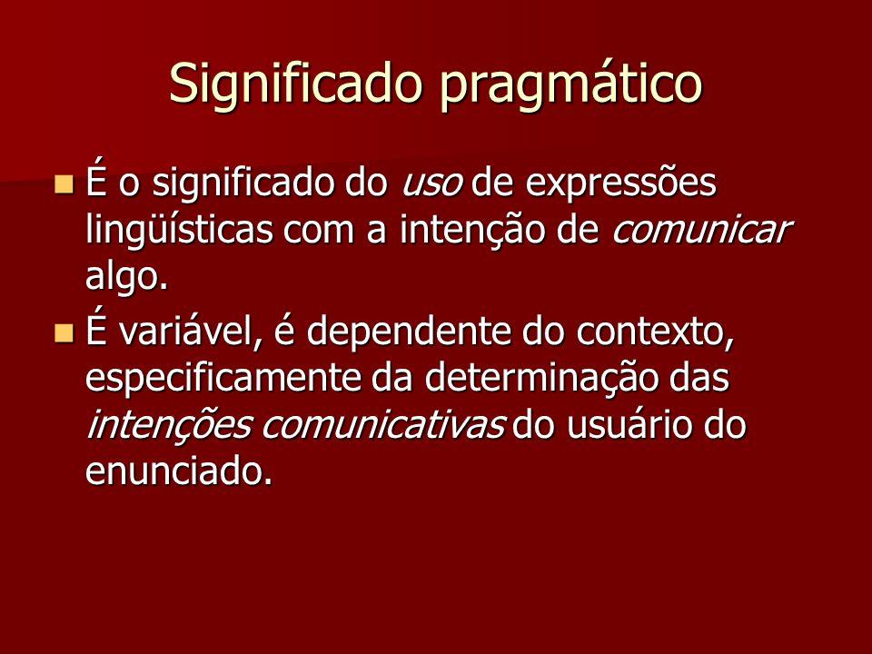 Significado pragmático É o significado do uso de expressões lingüísticas com a intenção de comunicar algo. É o significado do uso de expressões lingüí