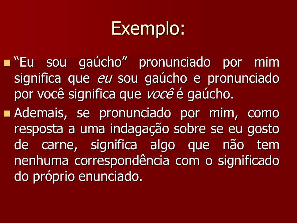 Exemplo: Eu sou gaúcho pronunciado por mim significa que eu sou gaúcho e pronunciado por você significa que você é gaúcho. Eu sou gaúcho pronunciado p