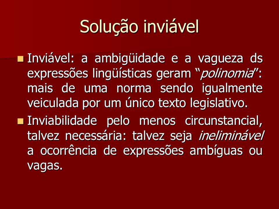 Solução inviável Inviável: a ambigüidade e a vagueza ds expressões lingüísticas geram polinomia: mais de uma norma sendo igualmente veiculada por um ú