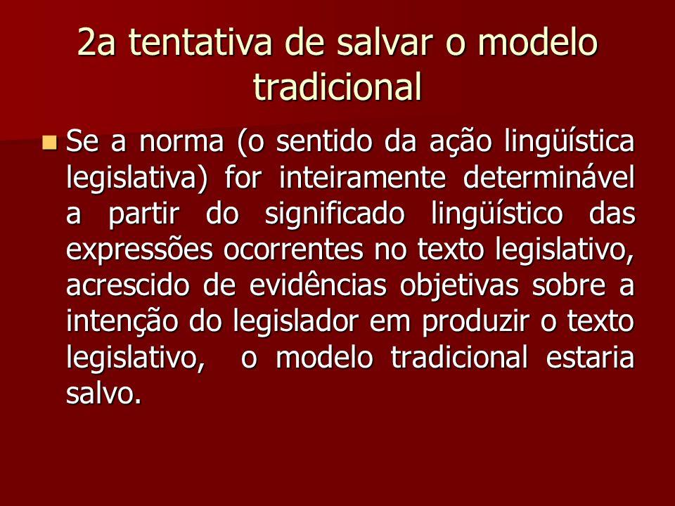 2a tentativa de salvar o modelo tradicional Se a norma (o sentido da ação lingüística legislativa) for inteiramente determinável a partir do significa