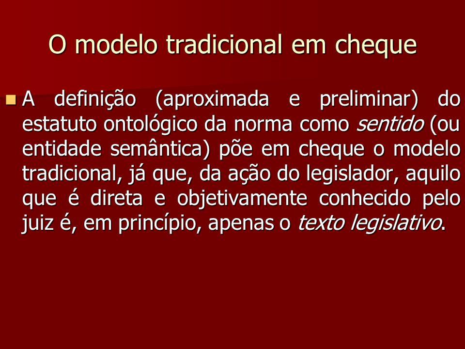 O modelo tradicional em cheque A definição (aproximada e preliminar) do estatuto ontológico da norma como sentido (ou entidade semântica) põe em chequ