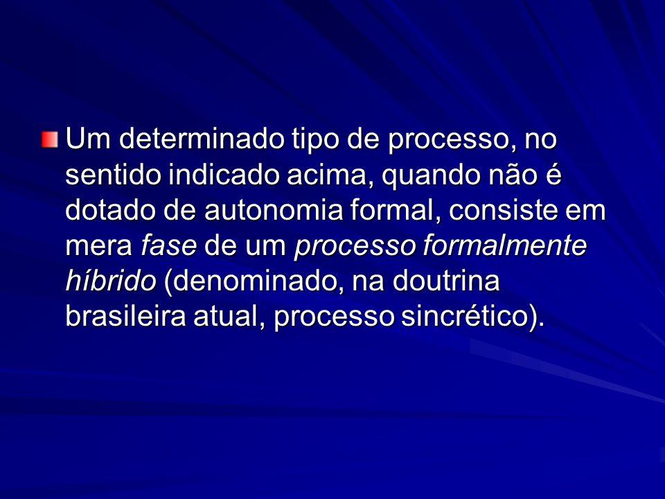 Um determinado tipo de processo, no sentido indicado acima, quando não é dotado de autonomia formal, consiste em mera fase de um processo formalmente híbrido (denominado, na doutrina brasileira atual, processo sincrético).