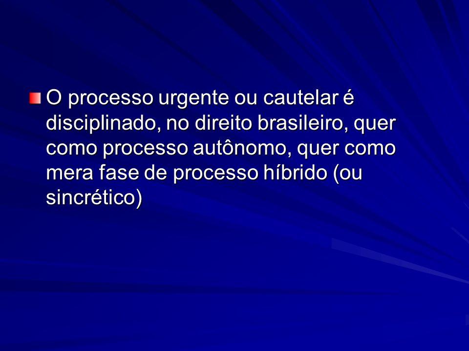 O processo urgente ou cautelar é disciplinado, no direito brasileiro, quer como processo autônomo, quer como mera fase de processo híbrido (ou sincrético)