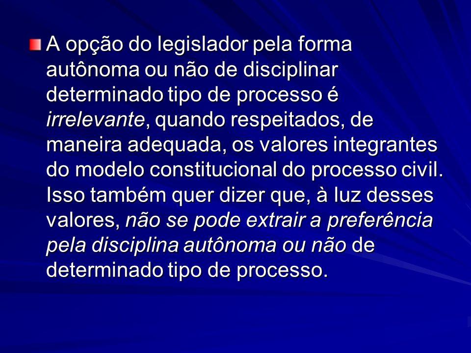 A opção do legislador pela forma autônoma ou não de disciplinar determinado tipo de processo é irrelevante, quando respeitados, de maneira adequada, os valores integrantes do modelo constitucional do processo civil.
