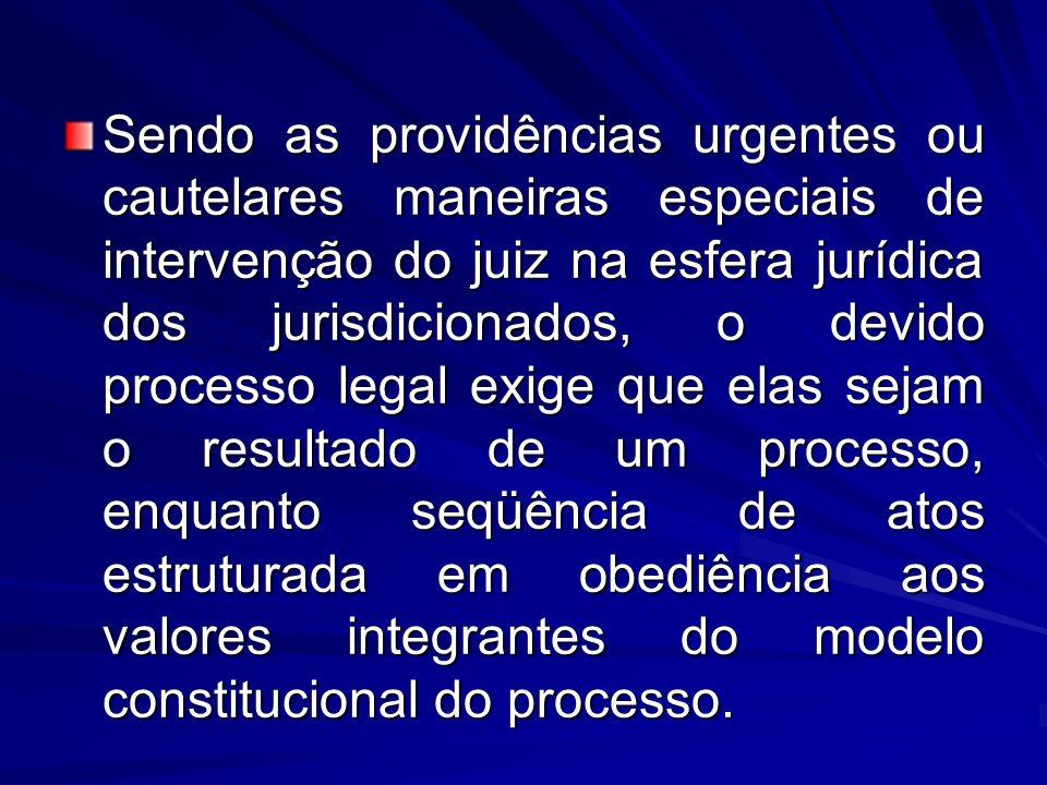 Sendo as providências urgentes ou cautelares maneiras especiais de intervenção do juiz na esfera jurídica dos jurisdicionados, o devido processo legal