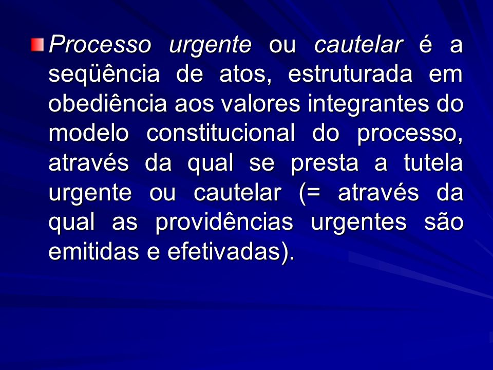 Processo urgente ou cautelar é a seqüência de atos, estruturada em obediência aos valores integrantes do modelo constitucional do processo, através da qual se presta a tutela urgente ou cautelar (= através da qual as providências urgentes são emitidas e efetivadas).
