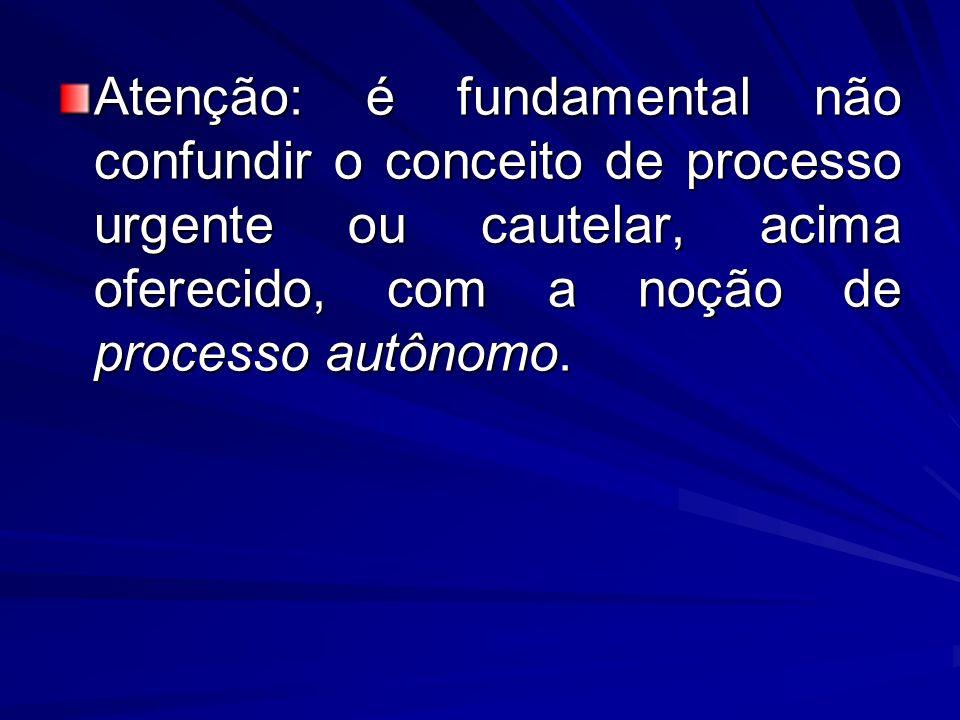 Atenção: é fundamental não confundir o conceito de processo urgente ou cautelar, acima oferecido, com a noção de processo autônomo.