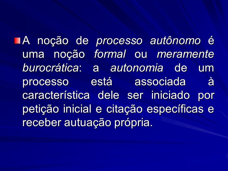 A noção de processo autônomo é uma noção formal ou meramente burocrática: a autonomia de um processo está associada à característica dele ser iniciado por petição inicial e citação específicas e receber autuação própria.