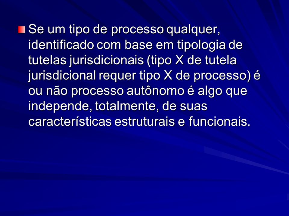 Se um tipo de processo qualquer, identificado com base em tipologia de tutelas jurisdicionais (tipo X de tutela jurisdicional requer tipo X de process