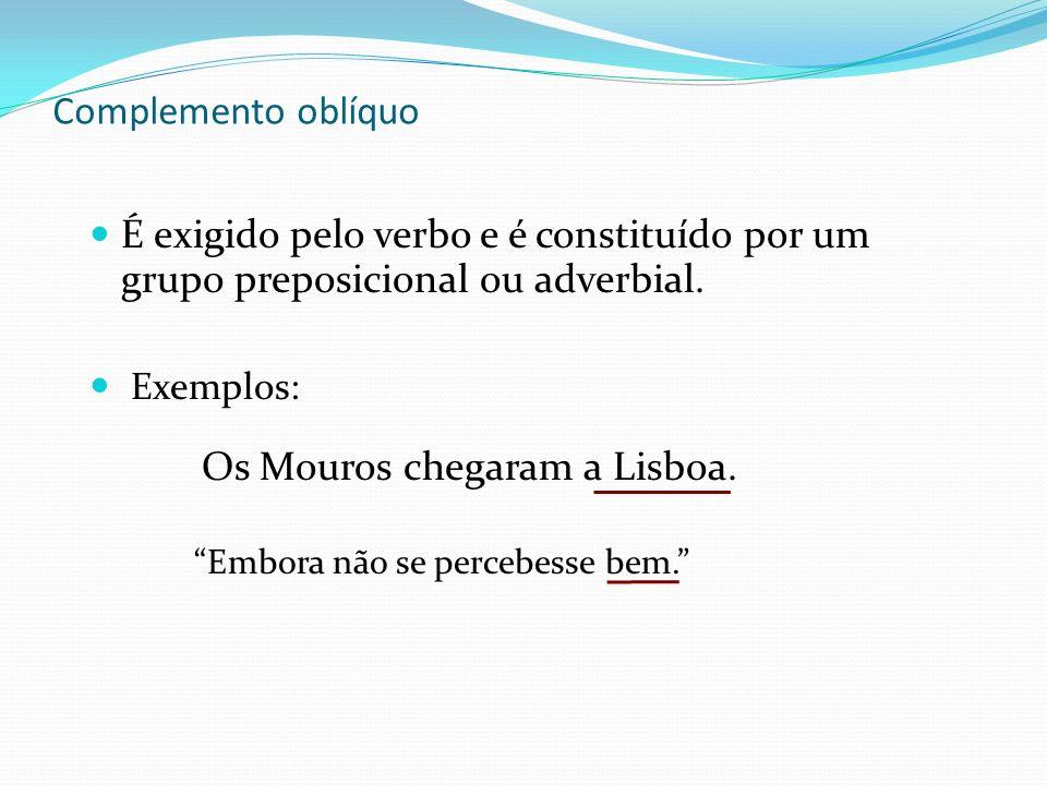 Complemento oblíquo É exigido pelo verbo e é constituído por um grupo preposicional ou adverbial. Exemplos: Os Mouros chegaram a Lisboa. Embora não se