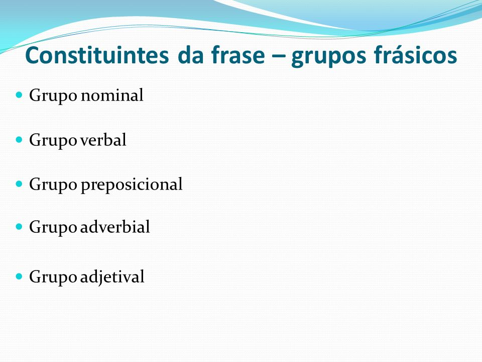 Constituintes da frase – grupos frásicos Grupo nominal Grupo verbal Grupo preposicional Grupo adverbial Grupo adjetival