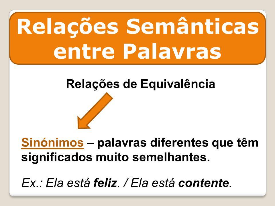 Relações Semânticas entre Palavras Relações de Equivalência Sinónimos – palavras diferentes que têm significados muito semelhantes. Ex.: Ela está feli
