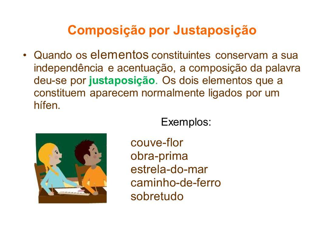 Composição por Justaposição Quando os elementos constituintes conservam a sua independência e acentuação, a composição da palavra deu-se por justaposi