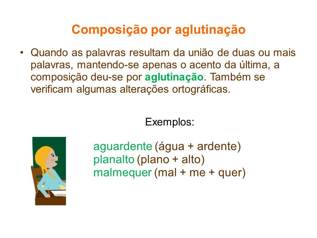 Composição por aglutinação Quando as palavras resultam da união de duas ou mais palavras, mantendo-se apenas o acento da última, a composição deu-se p