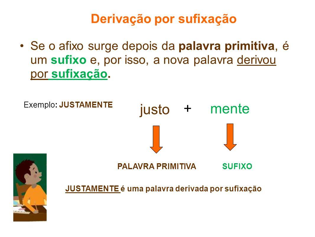 justo Derivação por sufixação Se o afixo surge depois da palavra primitiva, é um sufixo e, por isso, a nova palavra derivou por sufixação. Exemplo: JU