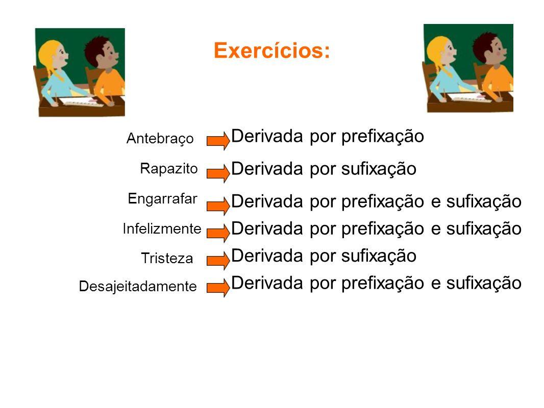Exercícios: Antebraço Derivada por prefixação Rapazito Engarrafar Tristeza Infelizmente Desajeitadamente Derivada por sufixação Derivada por prefixaçã