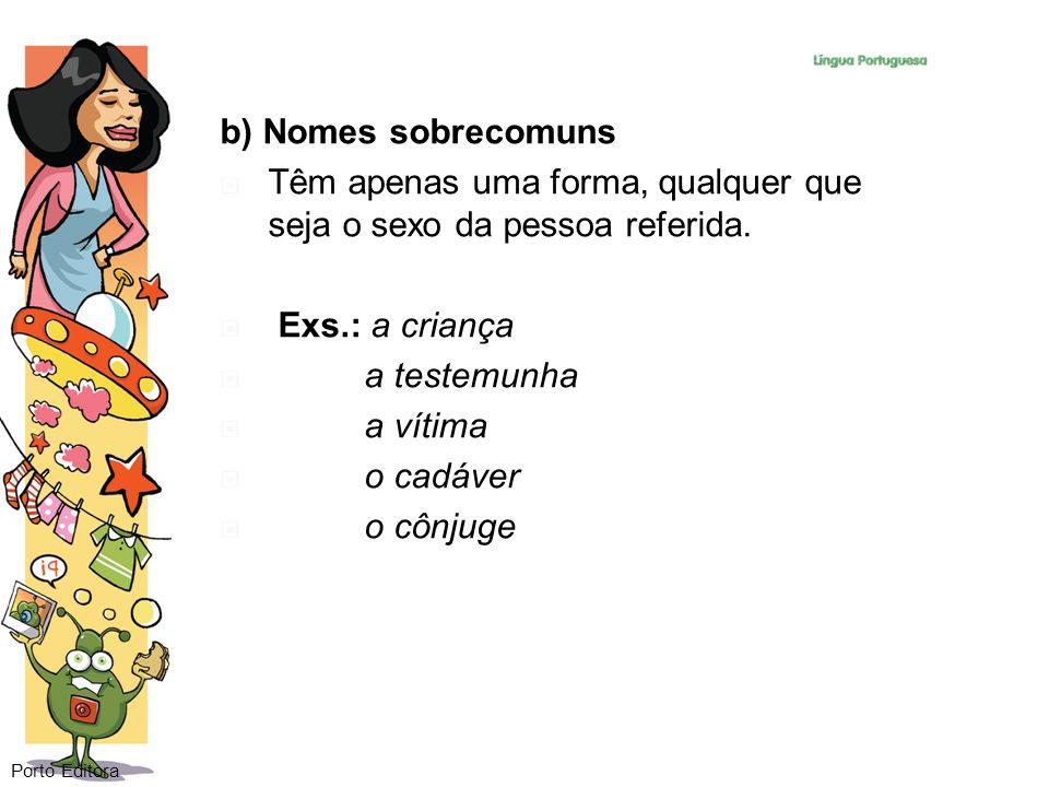 b) Nomes sobrecomuns Têm apenas uma forma, qualquer que seja o sexo da pessoa referida. Exs.: a criança a testemunha a vítima o cadáver o cônjuge Port