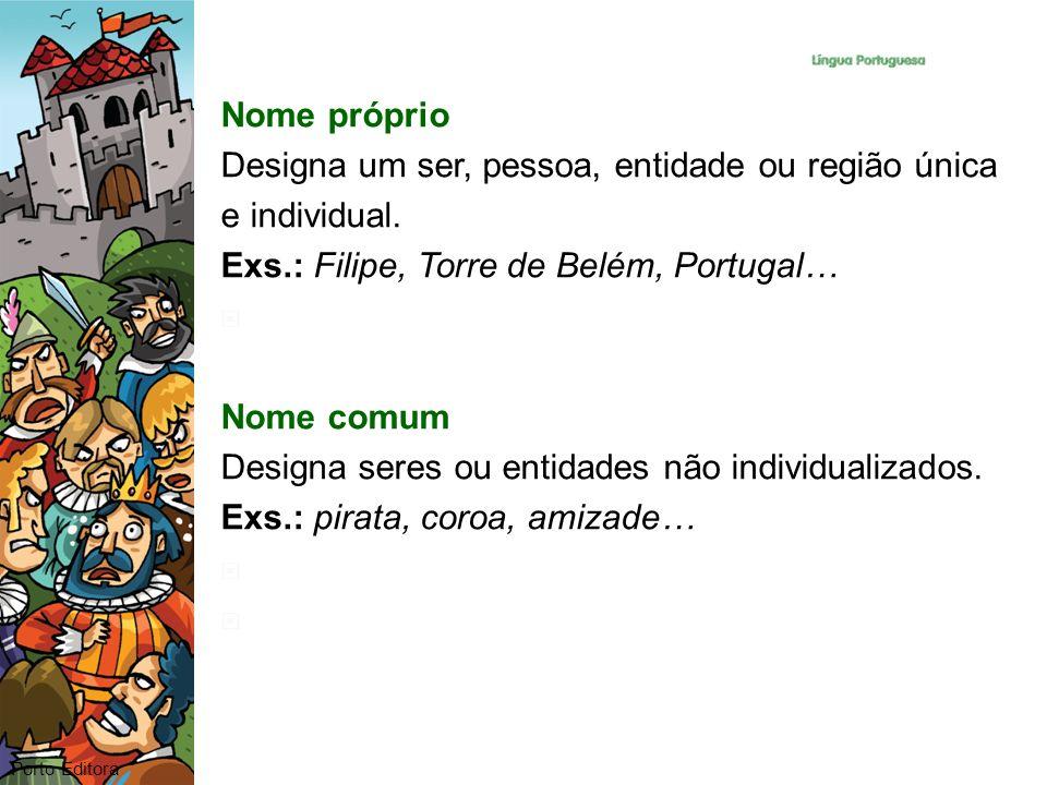 Nome próprio Designa um ser, pessoa, entidade ou região única e individual. Exs.: Filipe, Torre de Belém, Portugal… Nome comum Designa seres ou entida