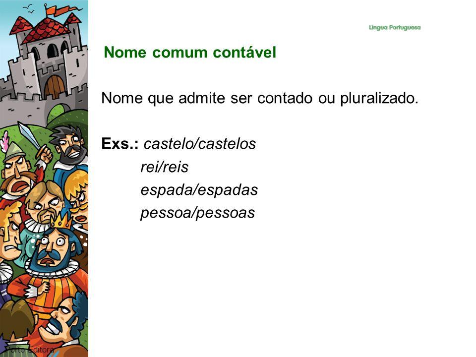 Nome comum contável Nome que admite ser contado ou pluralizado. Exs.: castelo/castelos rei/reis espada/espadas pessoa/pessoas Porto Editora