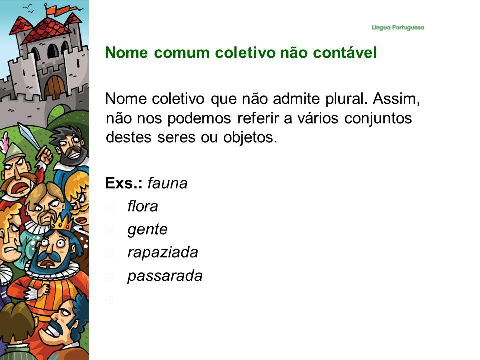 Nome comum coletivo não contável Nome coletivo que não admite plural. Assim, não nos podemos referir a vários conjuntos destes seres ou objetos. Exs.: