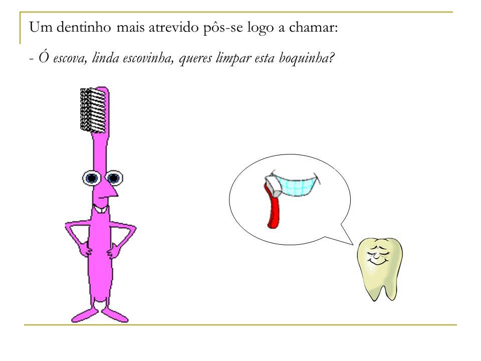 Um dentinho mais atrevido pôs-se logo a chamar: - Ó escova, linda escovinha, queres limpar esta boquinha?