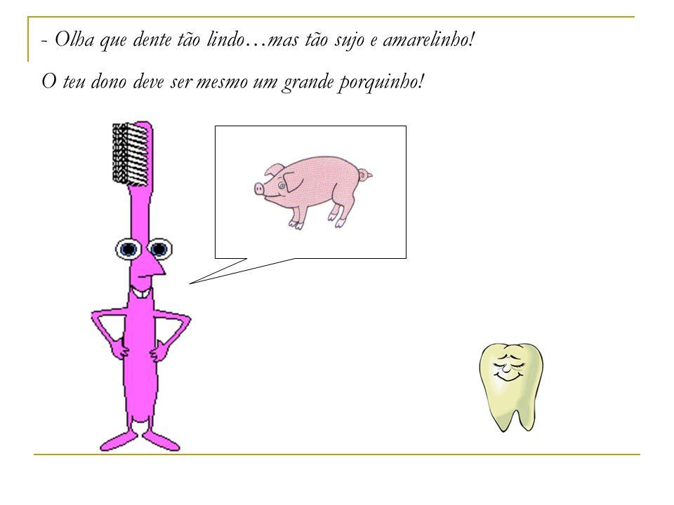 - Olha que dente tão lindo…mas tão sujo e amarelinho! O teu dono deve ser mesmo um grande porquinho!