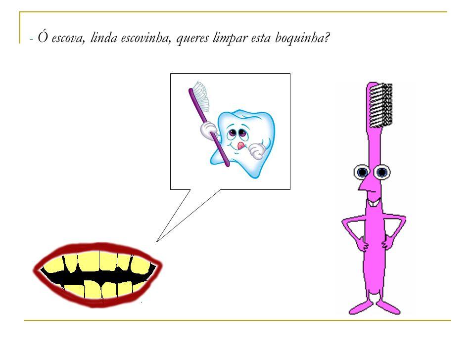 - Ó escova, linda escovinha, queres limpar esta boquinha?