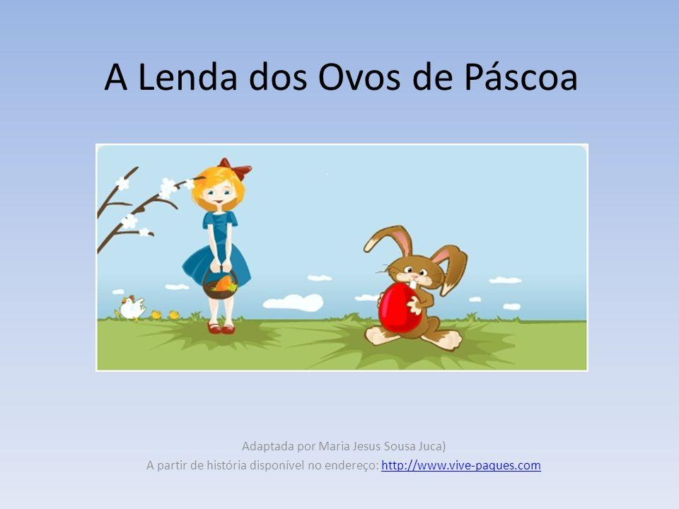 A Lenda dos Ovos de Páscoa Adaptada por Maria Jesus Sousa Juca) A partir de história disponível no endereço: http://www.vive-paques.comhttp://www.vive