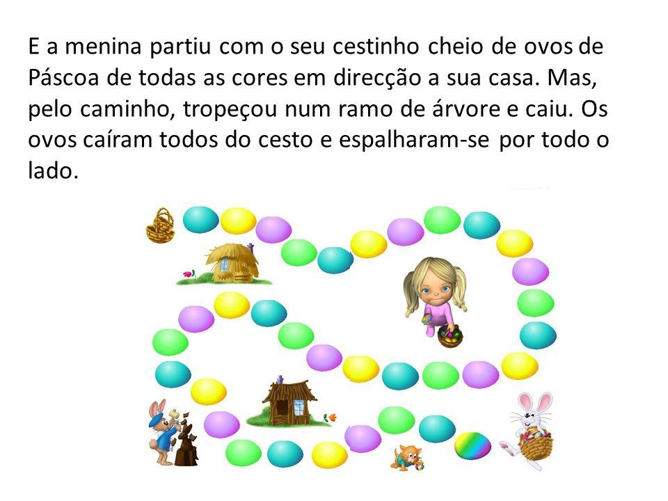 E a menina partiu com o seu cestinho cheio de ovos de Páscoa de todas as cores em direcção a sua casa. Mas, pelo caminho, tropeçou num ramo de árvore