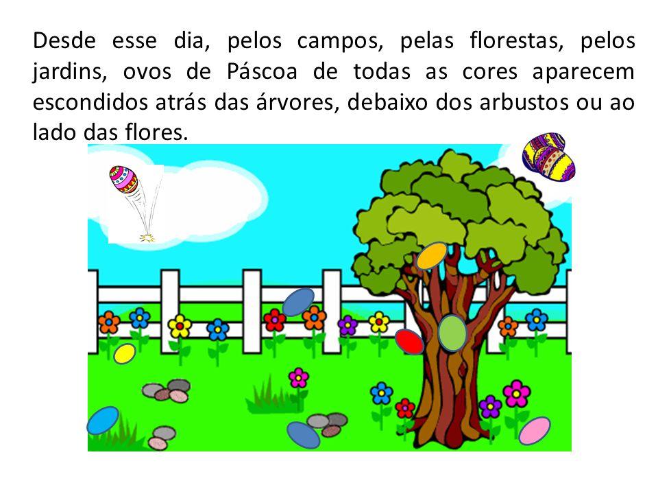 Desde esse dia, pelos campos, pelas florestas, pelos jardins, ovos de Páscoa de todas as cores aparecem escondidos atrás das árvores, debaixo dos arbu