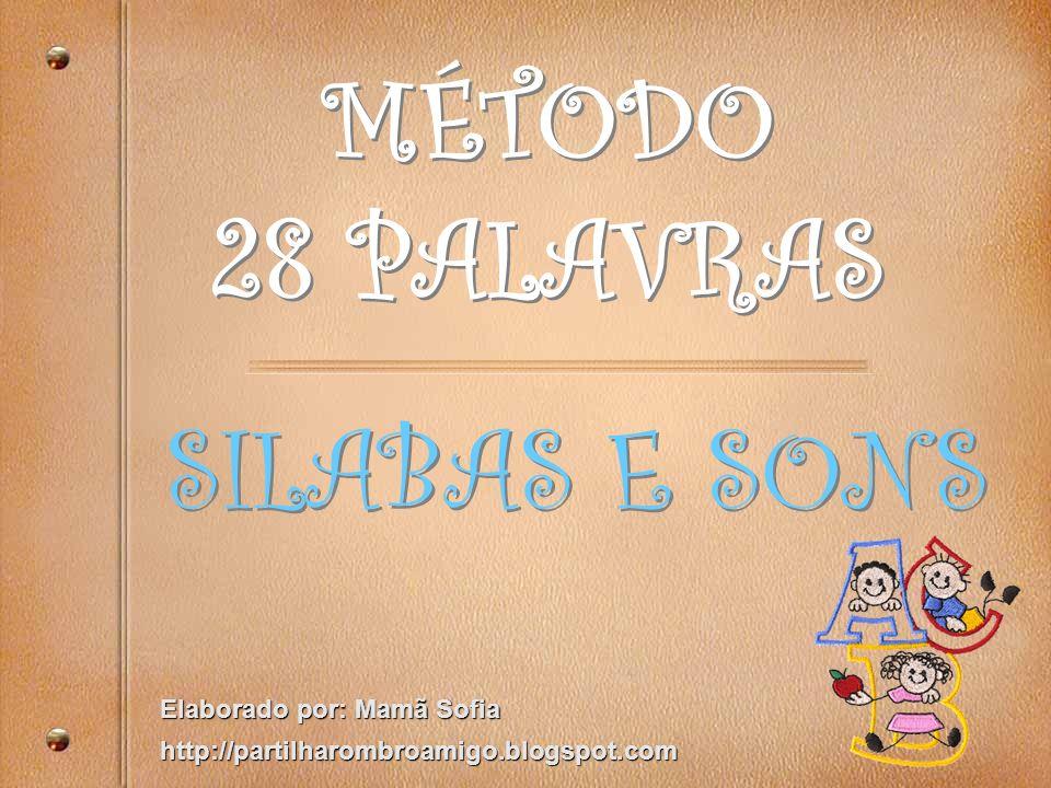 MÉTODO 28 PALAVRAS MÉTODO 28 PALAVRAS SILABAS E SONS Elaborado por: Mamã Sofia http://partilharombroamigo.blogspot.com
