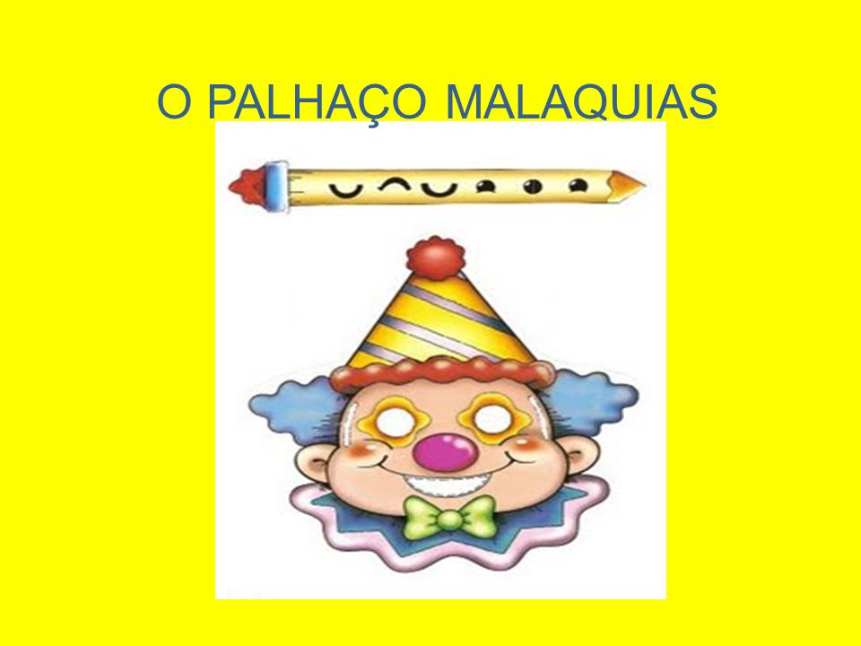 Sou o Palhaço Malaquias sou alegre e brincalhão, abro e fecho os meus olhinhos, com o meu sorriso pimpão.