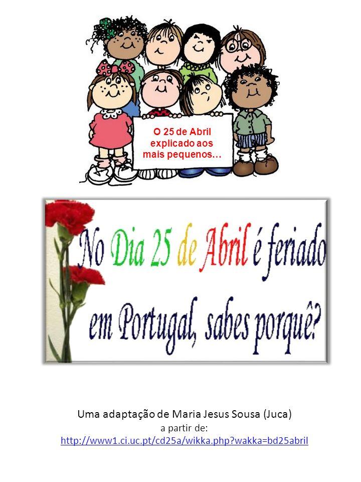 O 25 de Abril explicado aos mais pequenos… Uma adaptação de Maria Jesus Sousa (Juca) a partir de: http://www1.ci.uc.pt/cd25a/wikka.php?wakka=bd25abril