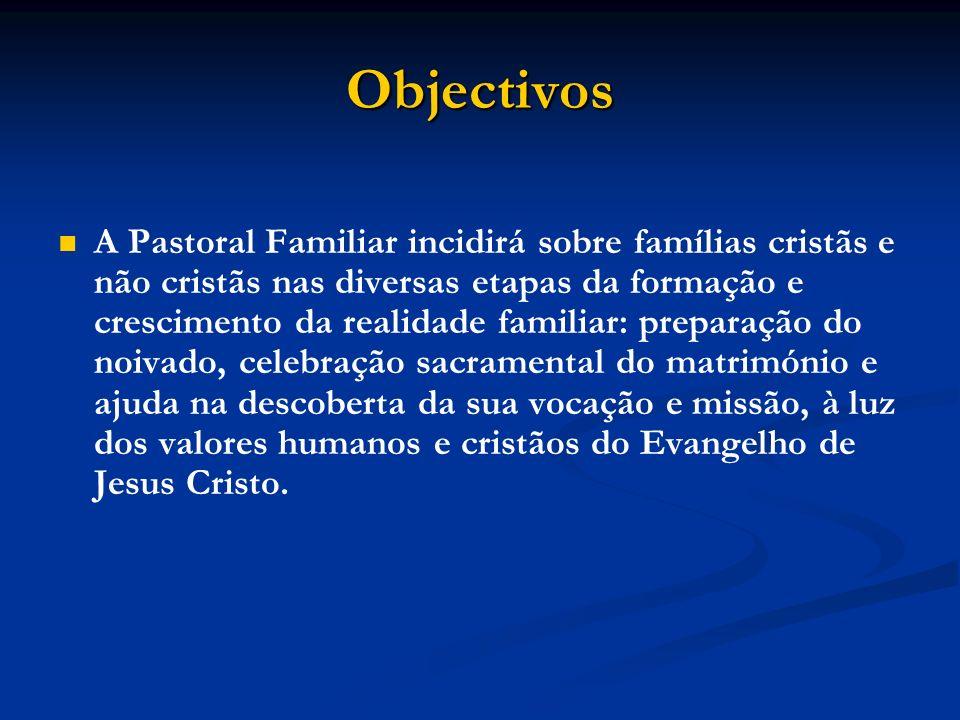 Objectivos A Pastoral Familiar incidirá sobre famílias cristãs e não cristãs nas diversas etapas da formação e crescimento da realidade familiar: prep
