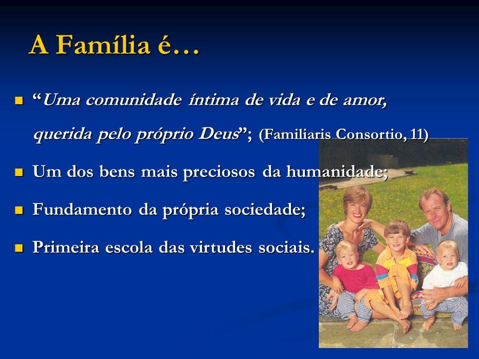 A Família é… Uma comunidade íntima de vida e de amor, querida pelo próprio Deus; (Familiaris Consortio, 11) Um dos bens mais preciosos da humanidade;