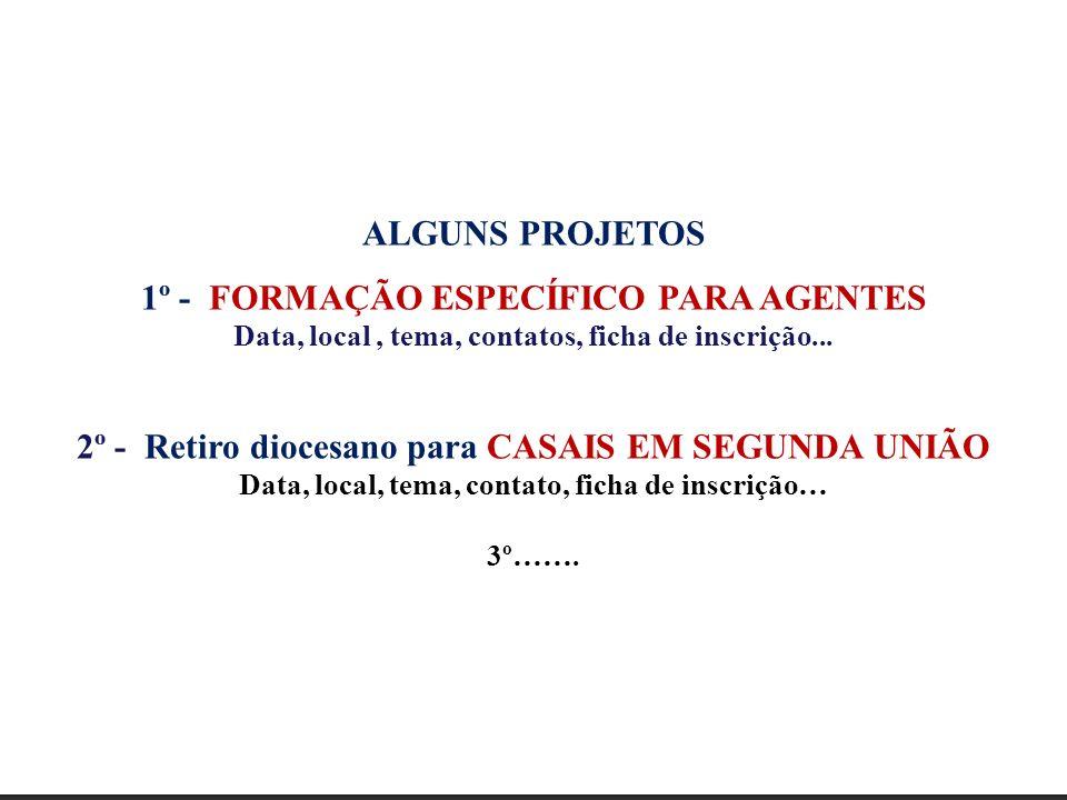 ALGUNS PROJETOS 1º - FORMAÇÃO ESPECÍFICO PARA AGENTES Data, local, tema, contatos, ficha de inscrição... 2º - Retiro diocesano para CASAIS EM SEGUNDA